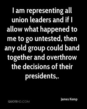 James Kemp - I am representing all union leaders and if I allow what happened to me to go untested, then any old group could band together and overthrow the decisions of their presidents.