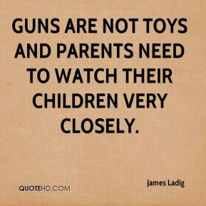 James Ladig - Guns are not toys and parents need to watch their children very closely.