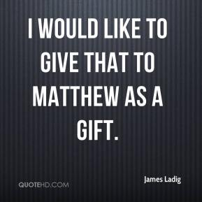 I would like to give that to Matthew as a gift.