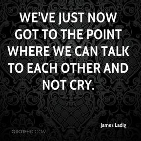 James Ladig - We've just now got to the point where we can talk to each other and not cry.
