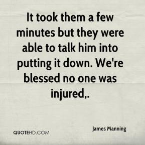 James Manning - It took them a few minutes but they were able to talk him into putting it down. We're blessed no one was injured.