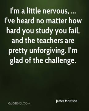 I'm a little nervous, ... I've heard no matter how hard you study you fail, and the teachers are pretty unforgiving. I'm glad of the challenge.