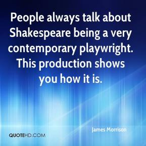 People always talk about Shakespeare being a very contemporary playwright. This production shows you how it is.