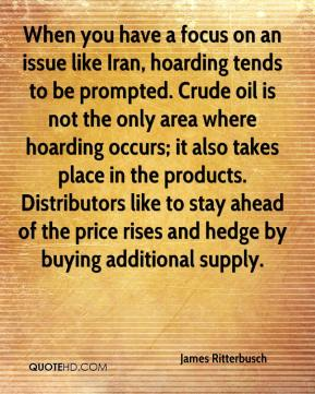 James Ritterbusch - When you have a focus on an issue like Iran, hoarding tends to be prompted. Crude oil is not the only area where hoarding occurs; it also takes place in the products. Distributors like to stay ahead of the price rises and hedge by buying additional supply.