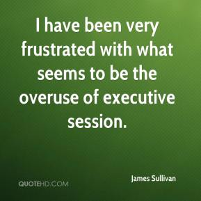 James Sullivan - I have been very frustrated with what seems to be the overuse of executive session.