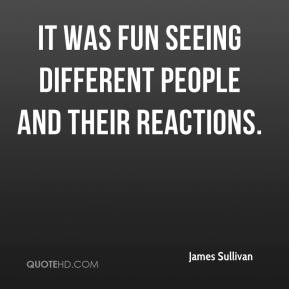 James Sullivan - It was fun seeing different people and their reactions.