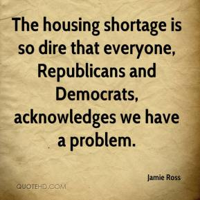 Jamie Ross - The housing shortage is so dire that everyone, Republicans and Democrats, acknowledges we have a problem.