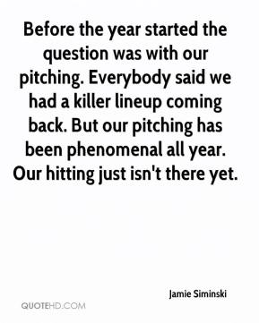 Jamie Siminski - Before the year started the question was with our pitching. Everybody said we had a killer lineup coming back. But our pitching has been phenomenal all year. Our hitting just isn't there yet.