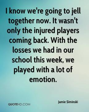 Jamie Siminski - I know we're going to jell together now. It wasn't only the injured players coming back. With the losses we had in our school this week, we played with a lot of emotion.