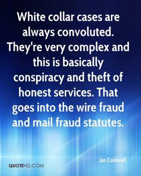 Jan Caldwell - White collar cases are always convoluted. They're very complex and this is basically conspiracy and theft of honest services. That goes into the wire fraud and mail fraud statutes.