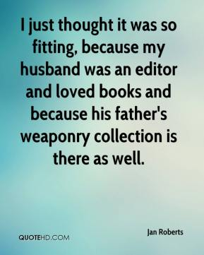 I just thought it was so fitting, because my husband was an editor and loved books and because his father's weaponry collection is there as well.