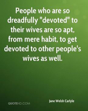 "People who are so dreadfully ""devoted"" to their wives are so apt, from mere habit, to get devoted to other people's wives as well."