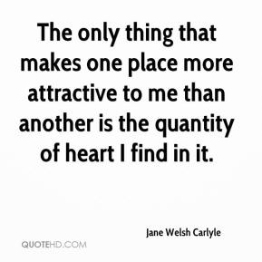 The only thing that makes one place more attractive to me than another is the quantity of heart I find in it.