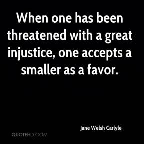 When one has been threatened with a great injustice, one accepts a smaller as a favor.