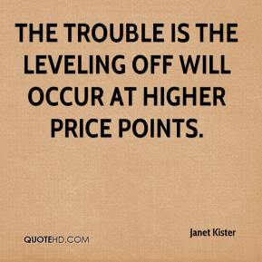 Janet Kister  - The trouble is the leveling off will occur at higher price points.
