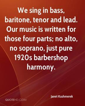 Janet Kushmerek  - We sing in bass, baritone, tenor and lead. Our music is written for those four parts; no alto, no soprano, just pure 1920s barbershop harmony.