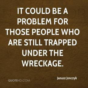 Janusz Jonczyk  - It could be a problem for those people who are still trapped under the wreckage.