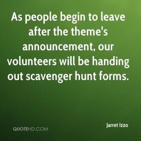 Jarret Izzo  - As people begin to leave after the theme's announcement, our volunteers will be handing out scavenger hunt forms.
