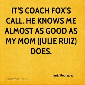 Jarrid Rodriguez  - It's coach Fox's call. He knows me almost as good as my mom (Julie Ruiz) does.