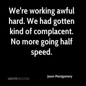 Jason Montgomery  - We're working awful hard. We had gotten kind of complacent. No more going half speed.