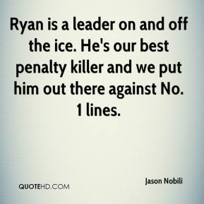 Jason Nobili  - Ryan is a leader on and off the ice. He's our best penalty killer and we put him out there against No. 1 lines.