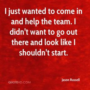 Jason Russell  - I just wanted to come in and help the team. I didn't want to go out there and look like I shouldn't start.