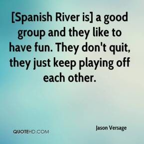 Jason Versage  - [Spanish River is] a good group and they like to have fun. They don't quit, they just keep playing off each other.