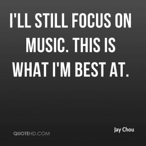 Jay Chou  - I'll still focus on music. This is what I'm best at.