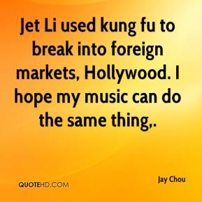 Jay Chou  - Jet Li used kung fu to break into foreign markets, Hollywood. I hope my music can do the same thing.