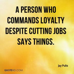 Jay Pultz  - A person who commands loyalty despite cutting jobs says things.