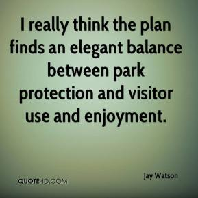 Jay Watson  - I really think the plan finds an elegant balance between park protection and visitor use and enjoyment.