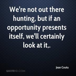We're not out there hunting, but if an opportunity presents itself, we'll certainly look at it.