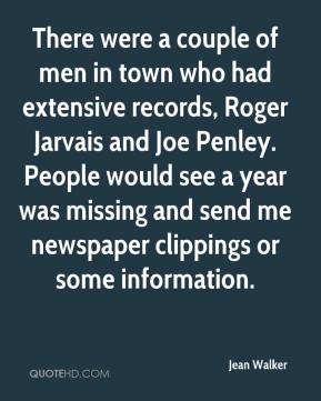 Jean Walker  - There were a couple of men in town who had extensive records, Roger Jarvais and Joe Penley. People would see a year was missing and send me newspaper clippings or some information.