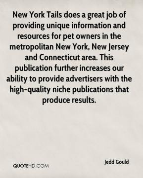 Jedd Gould  - New York Tails does a great job of providing unique information and resources for pet owners in the metropolitan New York, New Jersey and Connecticut area. This publication further increases our ability to provide advertisers with the high-quality niche publications that produce results.