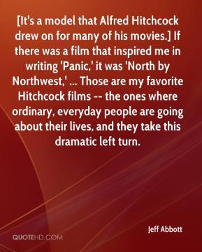 Jeff Abbott  - [It's a model that Alfred Hitchcock drew on for many of his movies.] If there was a film that inspired me in writing 'Panic,' it was 'North by Northwest,' ... Those are my favorite Hitchcock films -- the ones where ordinary, everyday people are going about their lives, and they take this dramatic left turn.