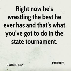 Jeff Battles  - Right now he's wrestling the best he ever has and that's what you've got to do in the state tournament.