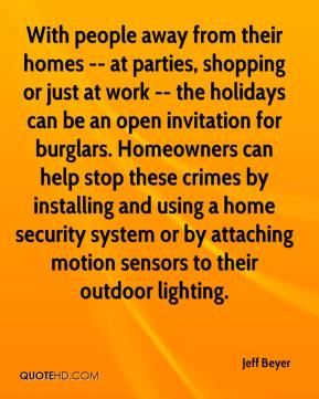 Jeff Beyer  - With people away from their homes -- at parties, shopping or just at work -- the holidays can be an open invitation for burglars. Homeowners can help stop these crimes by installing and using a home security system or by attaching motion sensors to their outdoor lighting.