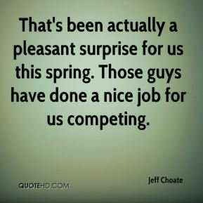 Jeff Choate  - That's been actually a pleasant surprise for us this spring. Those guys have done a nice job for us competing.