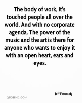 Jeff Feuerzeig  - The body of work, it's touched people all over the world. And with no corporate agenda. The power of the music and the art is there for anyone who wants to enjoy it with an open heart, ears and eyes.