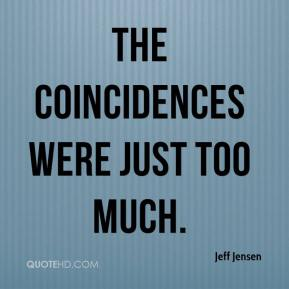 Jeff Jensen  - The coincidences were just too much.