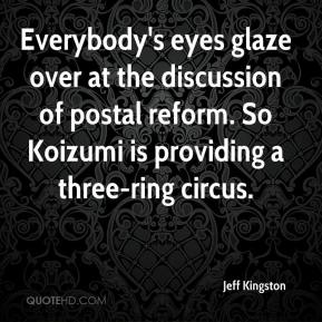 Jeff Kingston  - Everybody's eyes glaze over at the discussion of postal reform. So Koizumi is providing a three-ring circus.