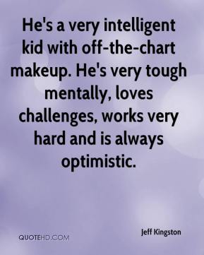 Jeff Kingston  - He's a very intelligent kid with off-the-chart makeup. He's very tough mentally, loves challenges, works very hard and is always optimistic.