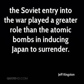 Jeff Kingston  - the Soviet entry into the war played a greater role than the atomic bombs in inducing Japan to surrender.