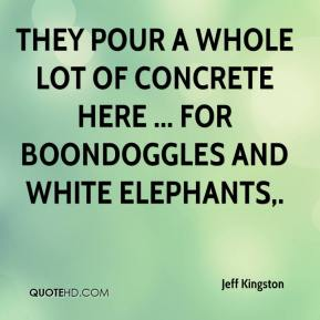Jeff Kingston  - They pour a whole lot of concrete here ... for boondoggles and white elephants.