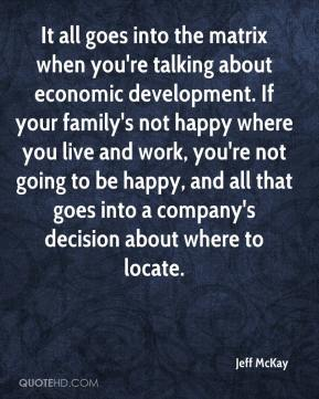 Jeff McKay  - It all goes into the matrix when you're talking about economic development. If your family's not happy where you live and work, you're not going to be happy, and all that goes into a company's decision about where to locate.