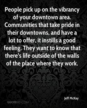 Jeff McKay  - People pick up on the vibrancy of your downtown area. Communities that take pride in their downtowns, and have a lot to offer, it instills a good feeling. They want to know that there's life outside of the walls of the place where they work.