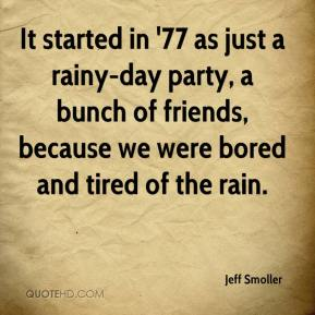 Jeff Smoller  - It started in '77 as just a rainy-day party, a bunch of friends, because we were bored and tired of the rain.