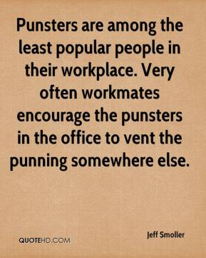 Jeff Smoller  - Punsters are among the least popular people in their workplace. Very often workmates encourage the punsters in the office to vent the punning somewhere else.