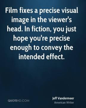 Jeff Vandermeer - Film fixes a precise visual image in the viewer's head. In fiction, you just hope you're precise enough to convey the intended effect.