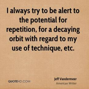 Jeff Vandermeer - I always try to be alert to the potential for repetition, for a decaying orbit with regard to my use of technique, etc.